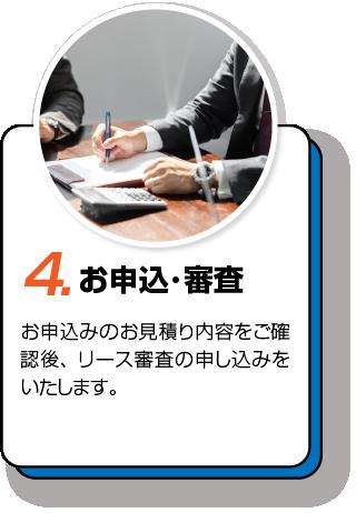 4.お申込み・審査 お申し込みの見積内容をご確認後、リース審査の申し込みをいたします。