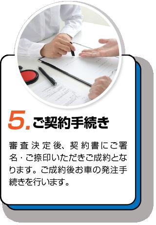5.ご契約手続き 審査決定後、契約書にご署名・ご捺印いただきご成約となります。ご成約後お車の発注手続きを行います。