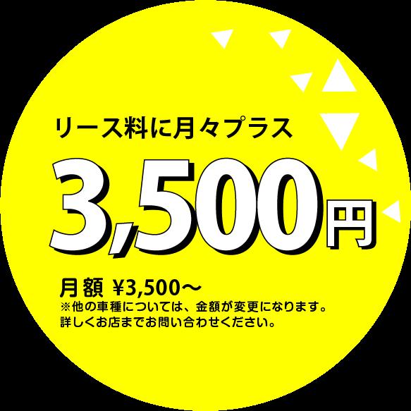 リース料に月々プラス3500円から。車種、グレードのよって異なりますので、詳しくはお店までお問い合わせください。